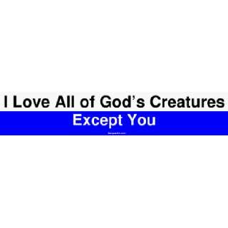 I Love All of Gods Creatures Except You Large Bumper